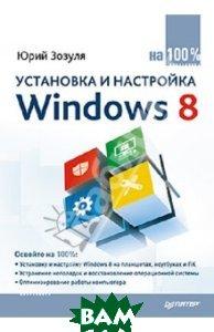 Купить Установка и настройка Windows 8 на 100%, Питер, Зозуля Юрий Николаевич, 978-5-496-00308-7