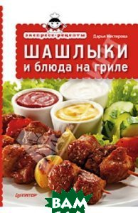 Купить Экспресс-рецепты. Шашлыки и блюда на гриле, Питер, Нестерова Дарья Владимировна, 978-5-496-00460-2