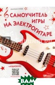 Купить Самоучитель игры на электрогитаре + аудиокурс, ПИТЕР, Агеев Дмитрий Викторович, 978-5-496-01851-7