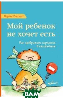 Купить Мой ребенок не хочет есть. Как превратить кормление в наслаждение, Ресурс, Гонсалес Карлос, 978-5-6040292-3-7