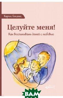 Купить Целуйте меня! Как воспитывать детей с любовью, Ресурс, Гонсалес Карлос, 978-5-6040292-5-1