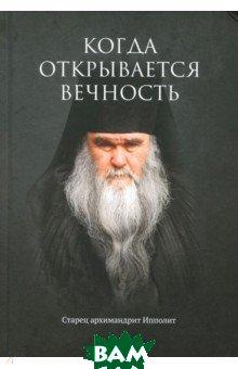 Купить Когда открывается вечность. Старец архимандрит Ипполит, Символик, Муравлев Евгений, 9785604078969