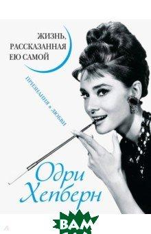 Купить Одри Хепберн. Жизнь, рассказанная ею самой. Признания в любви, Яуза, Хепберн Одри, 978-5-6040914-0-1