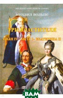 Купить Три Властителя. Иван IV - Петр I - Екатерина II, Зебра-Е, Вольпе Михаил Львович, 978-5-6041710-9-7
