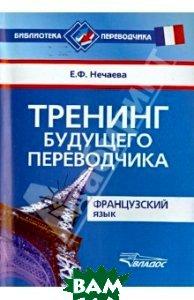 Купить Тренинг будущего переводчика. Французский язык, ВЛАДОС, Нечаева Евгения Феликсовна, 978-5-906992-02-4