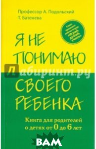 Купить Я не понимаю своего ребенка. Книга для родителей о детях от 0 до 6 лет, ЭКСМО, Подольский Андрей, Батенева Татьяна, 978-5-699-52270-5