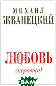 Купить Любовь (коротко), ЭКСМО, Жванецкий Михаил Михайлович, 978-5-699-56936-6