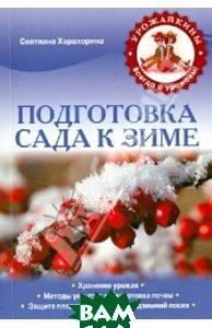 Купить Подготовка сада к зиме, ЭКСМО, Харахорина Светлана Юрьевна, 978-5-699-59491-7