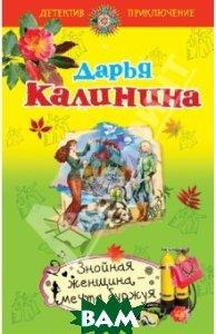 Купить Знойная женщина - мечта буржуя, ЭКСМО, Калинина Дарья Александровна, 978-5-699-65118-4