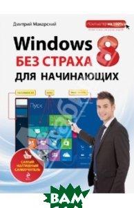 Купить Windows 8 без страха для начинающих. Самый наглядный самоучитель, ЭКСМО, Макарский Дмитрий Дмитриевич, 978-5-699-66199-2