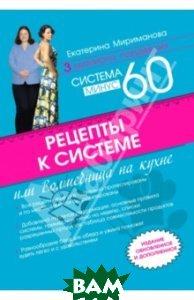 Купить Рецепты к системе минус 60, или Волшебница на кухне, ЭКСМО, Мириманова Екатерина Валерьевна, 978-5-699-71039-3