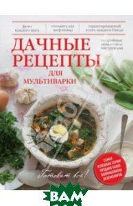 Купить Дачные рецепты для мультиварки, ЭКСМО, Бразовская Юлия Витальевна, 978-5-699-71417-9