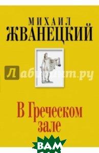 Купить В Греческом зале, ЭКСМО, Жванецкий Михаил Михайлович, 978-5-699-74313-1
