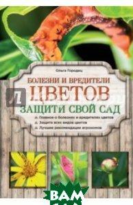 Купить Болезни и вредители цветов. Защити свой сад!, ЭКСМО, Городец Ольга Владимировна, 978-5-699-74468-8