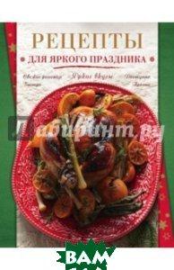 Купить Рецепты для яркого праздника, Неизвестный, 978-5-699-74531-9