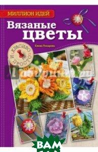Купить Вязаные цветы. Красиво и просто, ЭКСМО, Токарева Елена Анатольевна, 978-5-699-75003-0