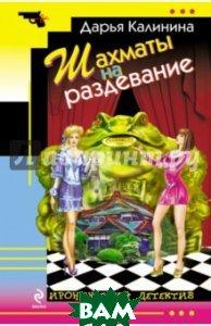 Купить Шахматы на раздевание, ЭКСМО, Калинина Дарья Александровна, 978-5-699-74821-1