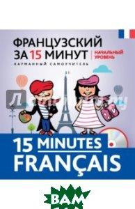 Купить Французский за 15 минут. Начальный уровень (+ CD-ROM), ЭКСМО, Кобринец Ольга Станиславовна, 978-5-699-78230-7