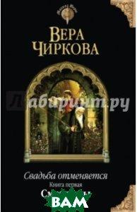 Купить Свадьба отменяется. Книга первая. Смотрины, ЭКСМО, Чиркова Вера Андреевна, 978-5-699-78637-4
