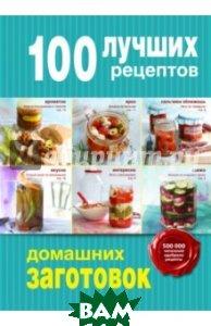 Купить 100 лучших рецептов домашних заготовок, ЭКСМО, Дятлова Жанна, Король Марина, 978-5-699-79139-2