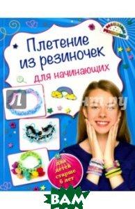 Купить Плетение из резиночек для начинающих (для детей старше 6 лет), ЭКСМО, Березнякова Ксения Сергеевна, 978-5-699-81271-4