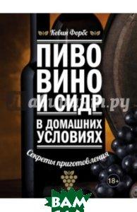 Купить Пиво, вино и сидр в домашних условиях. Секреты приготовления, ЭКСМО, Форбс Кевин, 978-5-699-81742-9