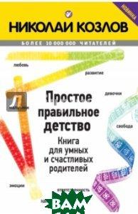 Купить Простое правильное детство. Книга для умных и счастливых родителей, ЭКСМО, Козлов Николай Иванович, 978-5-699-82871-5