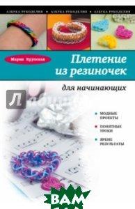 Купить Плетение из резиночек для начинающих, ЭКСМО, Крупская Мария Александровна, 978-5-699-83640-6