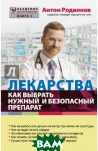 Купить Лекарства: как выбрать нужный и безопасный препарат, ЭКСМО, Родионов Антон Владимирович, 978-5-699-83642-0