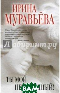 Купить Ты мой ненаглядный!, ЭКСМО, Муравьева Ирина Лазаревна, 978-5-699-83870-7