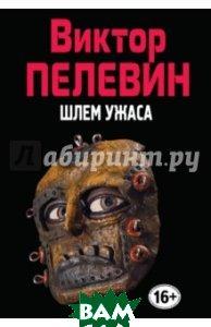 Купить Шлем ужаса, ЭКСМО, Пелевин Виктор Олегович, 978-5-699-84165-3