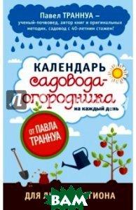 Купить Календарь садовода-огородника на каждый день от Павла Траннуа, ЭКСМО, Траннуа Павел Франкович, 978-5-699-84280-3
