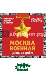 Купить Москва военная день за днем. Дневники жизни и смерти. 22 июня 1941 - 9 мая 1945, ЭКСМО, Вострышев Михаил Иванович, 978-5-699-84832-4