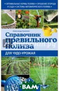 Купить Справочник правильного полива для чудо-урожая, ЭКСМО, Калинин Александр Григорьевич, 978-5-699-85604-6