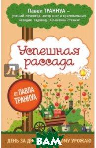 Купить Успешная рассада от Павла Траннуа, ЭКСМО, Траннуа Павел Франкович, 978-5-699-85629-9