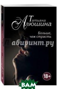 Больше, чем страсть, ЭКСМО, Алюшина Татьяна Александровна, 978-5-699-86103-3  - купить со скидкой