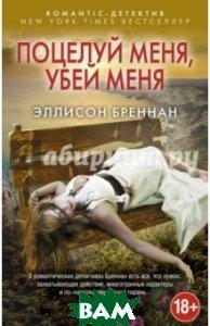 Купить Поцелуй меня, убей меня, ЭКСМО, Бреннан Эллисон, 978-5-699-87231-2