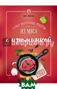 Купить Самые интересные рецепты из мяса с изюминкой, ЭКСМО, Ивенская Ольга Семеновна, 978-5-699-87916-8