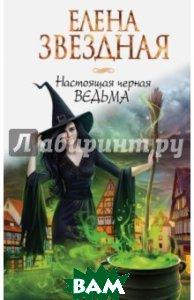 Купить Настоящая черная ведьма, ЭКСМО, Звездная Елена, 978-5-699-88329-5