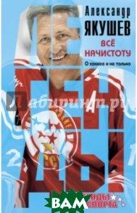 Купить Все начистоту. О хоккее и не только, ЭКСМО, Якушев Александр Сергеевич, 978-5-699-88480-3