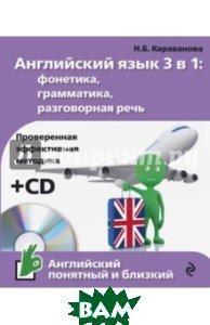 Купить Английский язык 3 в 1: фонетика, грамматика, разговорная речь (+ CD-ROM), ЭКСМО, Караванова Наталья Борисовна, 978-5-699-88950-1