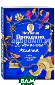 Купить Я исполняю желания, ЭКСМО, Правдина Наталия Борисовна, 978-5-699-89179-5