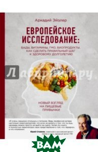 Купить Европейское исследование. БАДы, витамины, ГМО, биопродукты. Как сделать правильный шаг, ЭКСМО, Эйзлер Аркадий Кальманович, 978-5-699-89306-5