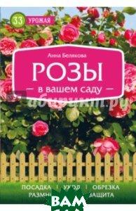 Купить Розы в вашем саду, ЭКСМО, Белякова Анна Владимировна, 978-5-699-93424-9