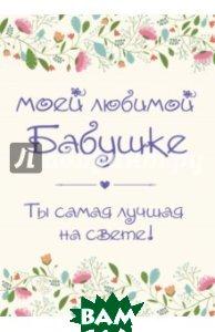 Купить Моей любимой бабушке. Ты самая лучшая на свете!, ЭКСМО, Епифанова О., 978-5-699-93612-0