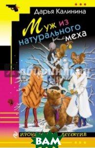 Купить Муж из натурального меха, ЭКСМО, Калинина Дарья Александровна, 978-5-699-94145-2