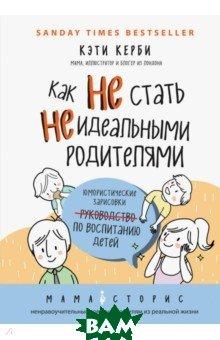 Купить Как не стать неидеальными родителями. Юмористические зарисовки по воспитанию детей, ЭКСМО-ПРЕСС, Керби Кэти, 978-5-699-96069-9