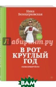Купить В рот круглый год консервируйэто, ЭКСМО, Белоцерковская Ника, 978-5-699-99532-5
