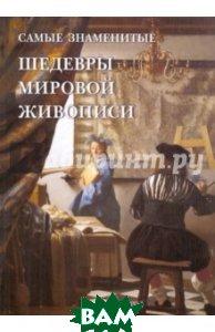 Купить Самые знаменитые шедевры мировой живописи, БЕЛЫЙ ГОРОД, Голованова А. Е., 978-5-7793-1818-1