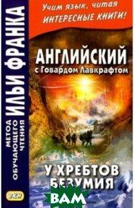 Купить Английский с Говардом Лавкрафтом. У хребтов безумия, ВКН, Lovecraft Howard Phillips, 978-5-7873-1362-8